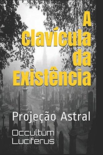 A Clavcula da Existncia: Projeo Astral (Portuguese Edition)