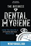 The Business of Dental Hygiene: How To Create a Hygiene Driven Practice