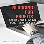 Blogging for Profits: How to Set Up and Run a Successful Blog for Profit | Anthony Ekanem