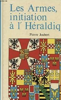 LES ARMES , INITIATION A L'HERALDIQUE par Pierre Joubert
