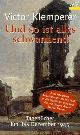 Und so ist alles schwankend: Tagebücher Juni bis Dezember 1945 (German Edition) (Dezember Tagebuch)