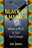 Black in America : Where a Ph. D. is Still Not Enough, Jones, Lee, 1579220436