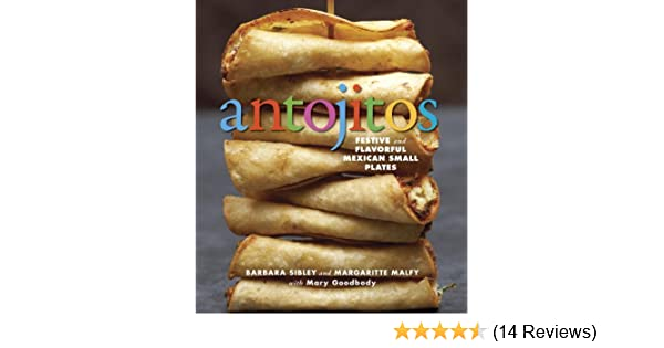 Antojitos: Festive and Flavorful Mexican Appetizers: Barbara Sibley, Margaritte Malfy, Mary Goodbody: Amazon.com: Books