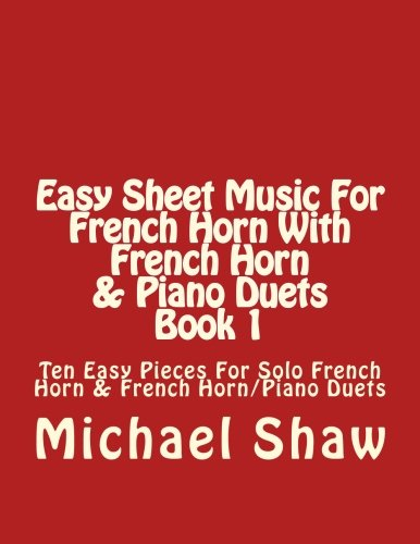 Easy Sheet Music For French Horn With French Horn & Piano Duets Book 1: Ten Easy Pieces For Solo French Horn & French Horn/Piano Duets (Volume 1)
