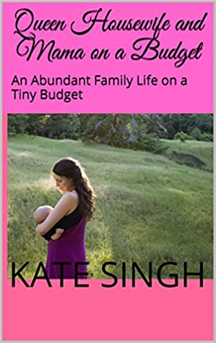 Queen Housewife and Mama on a Budget: An Abundant Family Life on a Tiny Budget