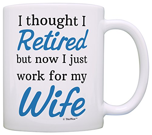 Retirement Gift Ideas Retired Now I Just Work for My Wife Funny Retirement Gifts for Men Gift Coffee Mug Tea Cup White (Gag Retirement Gift Baskets)