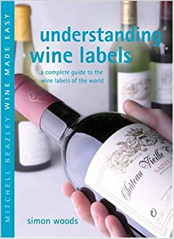 Understanding Wine Labels: A Complete Guide to the Wine Labels of the World (Mitchell Beazley Wine Made Easy)