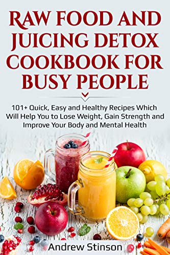 Raw Food and Juicing Detox Cookbook for Busy People: 101 Quick, Easy and Healthy Recipes Which Will Help You to Lose Weight, Gain Strength and Improve Your Body and Mental Health by Andrew  Stinson