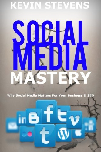 Social Media Mastery - Mastering the world of social media: Why Social Media Matters For Your Business & SEO 2016 (SEO Mastery) (Volume 2)