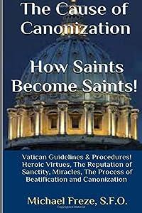 The Cause of Canonization How Saints Become Saints!: Vatican Guidelines & Procedures (Volume 1) (Sainthood)