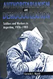 Authoritarianism and Democratization: Soldiers and Workers in Argentina, 1976-1983, Gerardo L. Munck, 0271018089