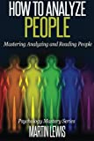 How To Analyze People: Mastering Analyzing and Reading People (Psychology Mastery Series) (Volume 1)