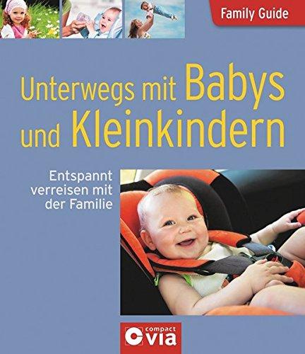 Unterwegs mit Babys und Kleinkindern - Entspannt verreisen mit der Familie: Family Guide - Elternratgeber