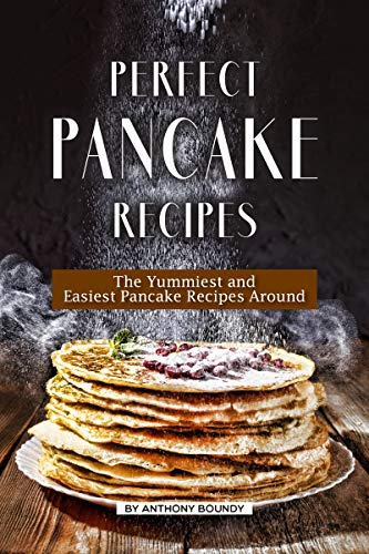 Perfect Pancake Recipes: The Yummiest and Easiest Pancake Recipes Around by [Boundy, Anthony ]