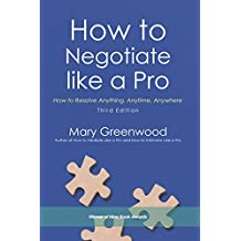 How to Negotiate Like a Pro: How to Resolve Anything, Anytime, Anywhere