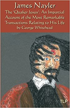 James Nayler: The Quaker Jesus: An Impartial Account of the Most Remarkable Transactions Relating to His Life
