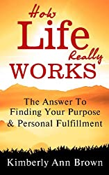 How Life Really Works: The Answer To Finding Your Purpose & Personal Fulfillment