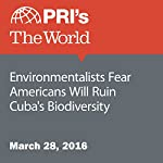 Environmentalists Fear Americans Will Ruin Cuba's Biodiversity | Carolyn Beeler