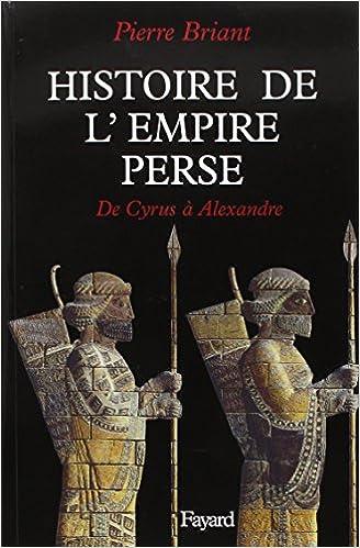 HISTOIRE DE L'EMPIRE PERSE. De Cyrus à Alexandre