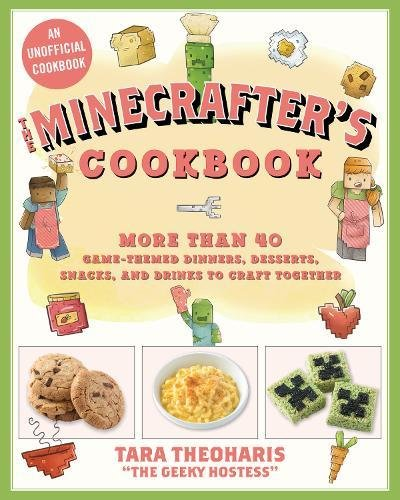 The Minecrafter's Cookbook: More Than 40 Game-Themed Dinners, Desserts, Snacks, and Drinks to Craft Together by Tara Theoharis