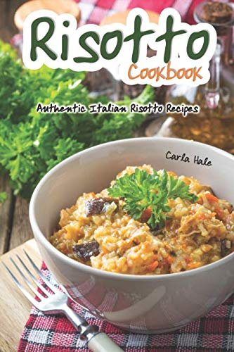 Risotto Cookbook: Authentic Italian Risotto Recipes by Carla Hale