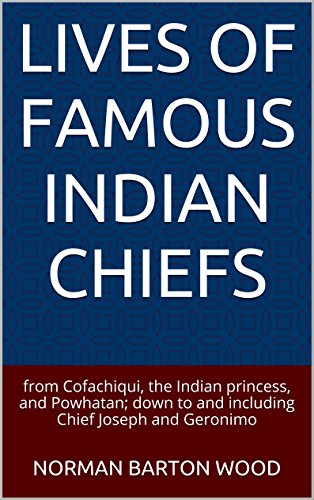 Lives of Famous Indian Chiefs: from Cofachiqui, the Indian princess, and Powhatan; down to and including Chief Joseph and Geronimo