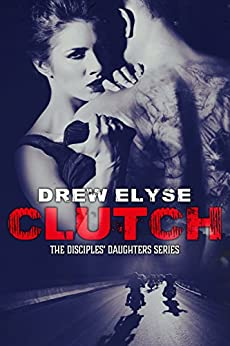 Clutch: Disciples Daughters #1 (Savage Disciples MC) by [Elyse, Drew]