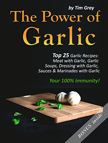 The Power of Garlic: Top 25 Garlic Recipes: Meat with Garlic, Garlic Soups, Dressing with Garlic, Sauces & Marinades with Garlic (Your 100% immunity!) by [Gray, Tim]