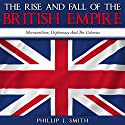 The Rise and Fall of the British Empire: Mercantilism, Diplomacy and the Colonies Audiobook by Phillip J. Smith Narrated by Saethon Williams