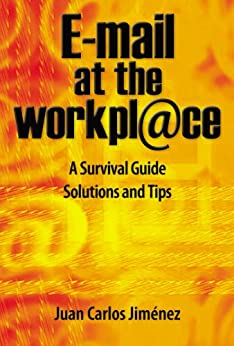 E-mail at the workplace. A Survival Guide. Solutions and Tips. by [Juan Carlos Jimenez]