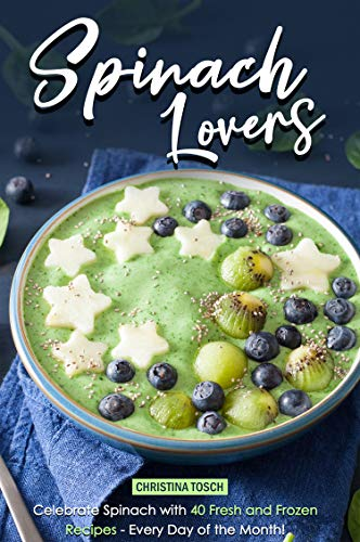 Spinach Lovers: Celebrate Spinach with 40 Fresh and Frozen Recipes – Every Day of the Month! by Christina Tosch