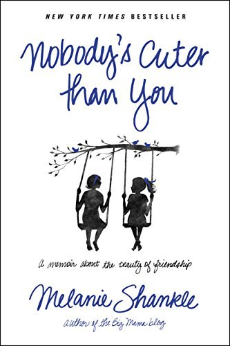 Nobody's Cuter than You: A Memoir about the Beauty of Friendship by Melanie Shankle (2015-04-07)