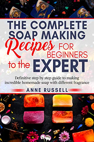 The complete soap making recipes for beginners to  the expert: Definitive step by step guide to making incredible homemade soap with different fragrance