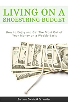 Living On A Shoestring Budget: How To Enjoy And Get The Most Out Of Your Money on a Weekly Basis by [Schneider, Barbara Steinhoff]