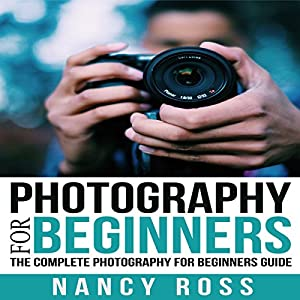 Photography: The Complete Photography for Beginners Guide Audiobook