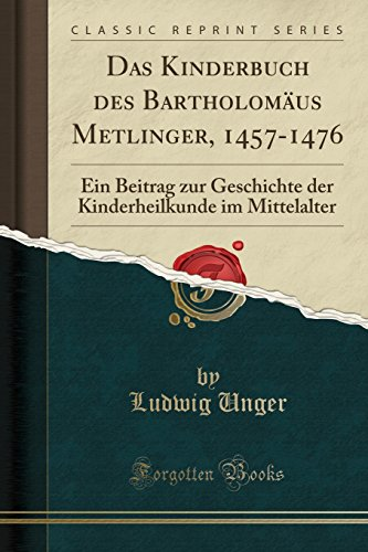 Das Kinderbuch des Bartholomäus Metlinger, 1457-1476: Ein Beitrag zur Geschichte der Kinderheilkunde im Mittelalter (Classic Reprint) (German Edition) ()