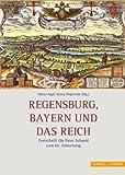 Regensburg, Bayern und das Reich : Festschrift für Peter Schmid zum 65. Geburtstag, Appl, Tobias and Schmid, Peter, 3795422841