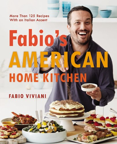 Fabio's American Home Kitchen: More Than 125 Recipes With an Italian Accent by Fabio Viviani