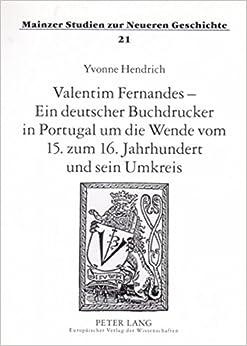 Valentim Fernandes - Ein Deutscher Buchdrucker in Portugal Um Die Wende Vom 15. Zum 16. Jahrhundert Und Sein Umkreis (Mainzer Studien Zur Neueren Geschichte)