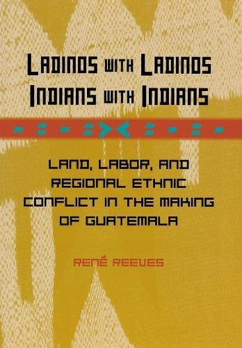 Ladinos with Ladinos, Indians with Indians: Land, Labor, and Regional Ethnic Conflict in the Making of Guatemala