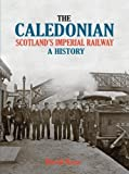 The Caledonian: Scotland's Imperial Railway - A History