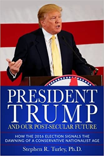President Trump and Our Post-Secular Future: How the 2016 Election Signals  the Dawning of a Conservative Nationalist Age: Turley, Dr. Steve:  9781981807154: Amazon.com: Books