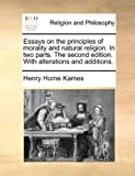 Essays on the Principles of Morality and Natural Religion in Two Parts the Second Edition with Alterations and Additions, Henry Home Kames, 117036831X