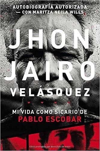 Jhon Jairo Velásquez Mi Vida Como Sicario De Pablo Escobar Spanish Edition Velásquez Jhon Jairo Wills Fontecha Maritza Neila 9780718081287 Books