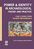 Power and Identity in Archaeological Theory and Practice : Case Studies from Ancient Mesoamerica, Harrison-Buck, Eleanor, 160781174X