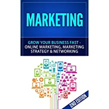 Marketing: Grow Your Business FAST - Online Marketing, Marketing Strategy & Networking (Network Marketing, Copywriting, Wordpress, Blogging, Multilevel Marketing, Adwords, MLM Book 1)