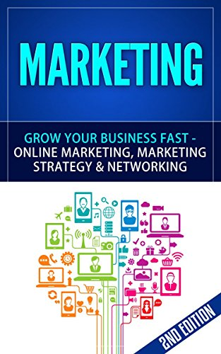 Marketing: Grow Your Business FAST - Online Marketing, Marketing Strategy & Networking (Network Marketing, Copywriting, Wordpress, Blogging, Multilevel ... Adwords, MLM Book 1) (English Edition)