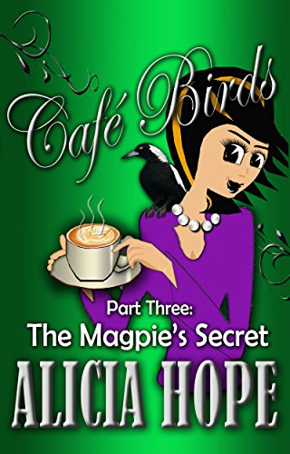 Book: Cafe Birds - The Magpie's Secret (The Cafe Birds Book 3) by Alicia Hope