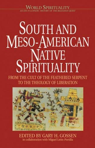 South and Meso-American Native Spirituality: From the Cult of the Feathered Serpent to the Theology of Liberation (World Spirituality) (Vol 4)