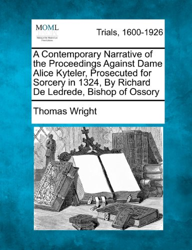 A Contemporary Narrative of the Proceedings Against Dame Alice Kyteler, Prosecuted for Sorcery in 1324, By Richard De Ledrede, Bishop of Ossory